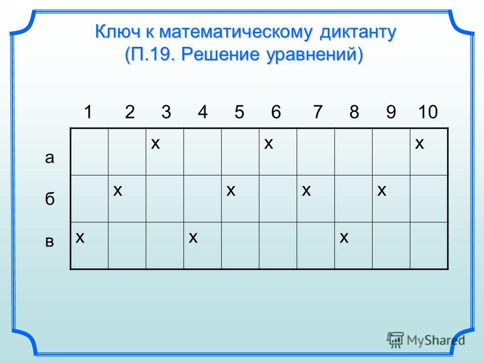Ключ к математическому диктанту (П.19. Решение уравнений) 1 2 3 4 5 6 7 8 9 10 абвабв ххх хххх ххх
