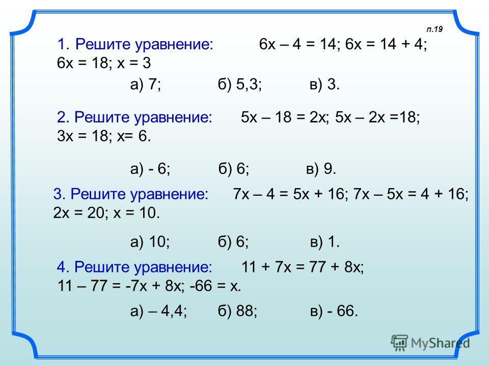 п.19 1.Решите уравнение: 6х – 4 = 14; 6x = 14 + 4; 6x = 18; x = 3 а) 7; б) 5,3; в) 3. 2. Решите уравнение: 5х – 18 = 2х; 5x – 2x =18; 3x = 18; x= 6. а) - 6; б) 6; в) 9. 3. Решите уравнение: 7х – 4 = 5х + 16; 7x – 5x = 4 + 16; 2x = 20; x = 10. а) 10;