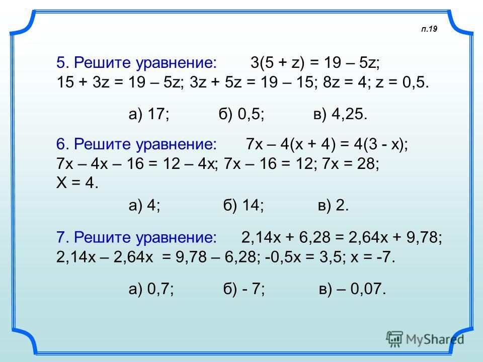 п.19 5. Решите уравнение: 3(5 + z) = 19 – 5z; 15 + 3z = 19 – 5z; 3z + 5z = 19 – 15; 8z = 4; z = 0,5. а) 17; б) 0,5; в) 4,25. 6. Решите уравнение: 7х – 4(х + 4) = 4(3 - х); 7x – 4x – 16 = 12 – 4x; 7х – 16 = 12; 7x = 28; X = 4. а) 4; б) 14; в) 2. 7. Ре