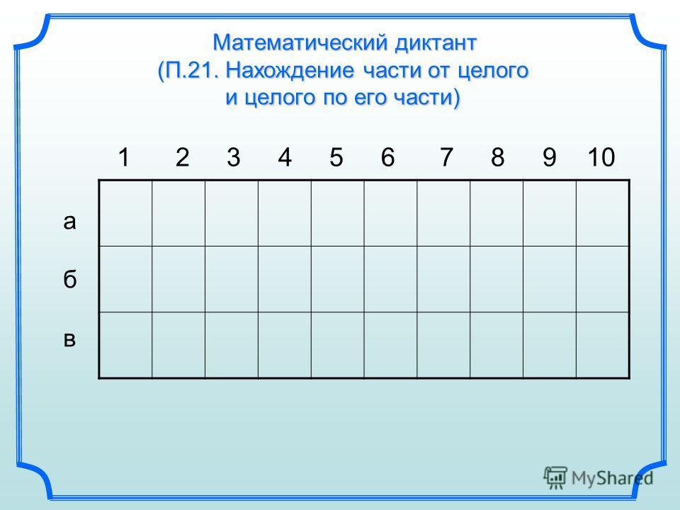 Математический диктант (П.21. Нахождение части от целого и целого по его части) 1 2 3 4 5 6 7 8 9 10 абвабв