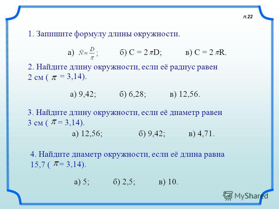п.22 1. Запишите формулу длины окружности. а) б) C = 2D; в) C = 2 R.R. 2. Найдите длину окружности, если её радиус равен 2 см ( = 3,14). а) 9,42; б) 6,28; в) 12,56. 3. Найдите длину окружности, если её диаметр равен 3 см ( = 3,14). а) 12,56; б) 9,42;