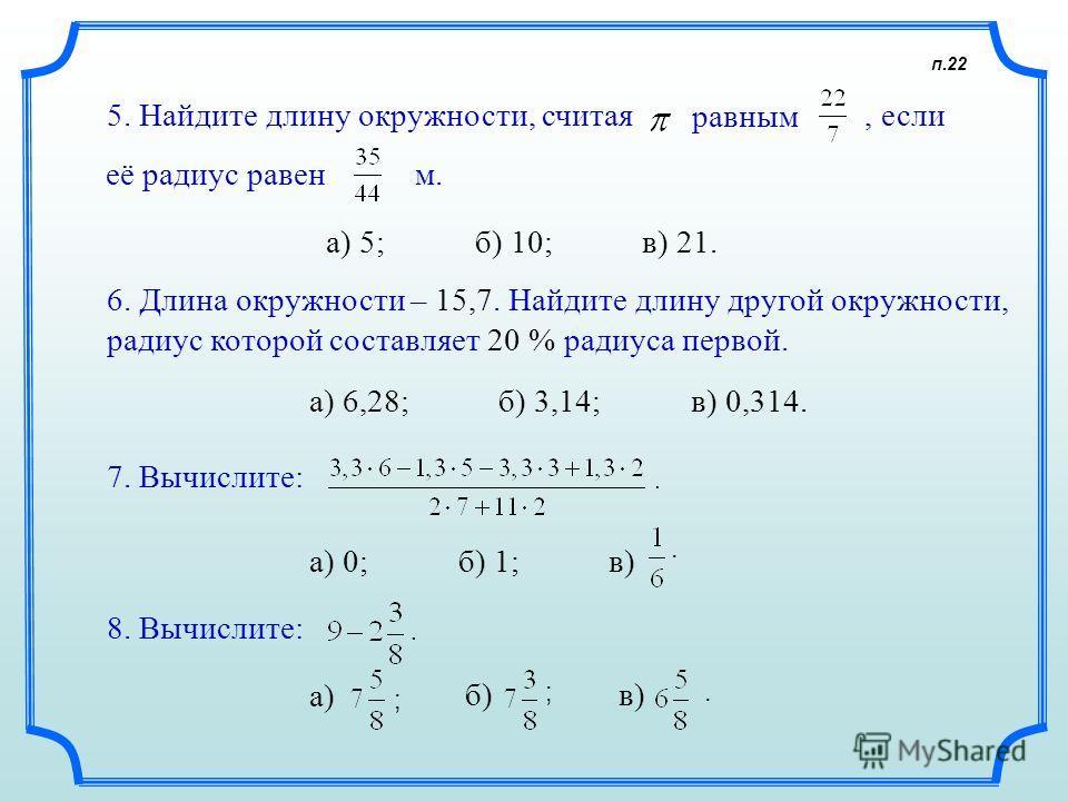 п.22 5. Найдите длину окружности, считая равным, если м. а) 5; б) 10; в) 21. 6. Длина окружности – 15,7. Найдите длину другой окружности, радиус которой составляет 20 % радиуса первой. а) 6,28; б) 3,14; в) 0,314. 7. Вычислите:. а) 0; б) 1; в) 8. Вычи