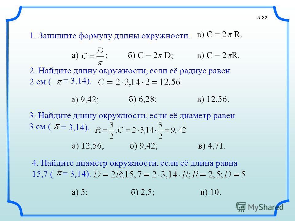 п.22 1. Запишите формулу длины окружности. а) ; б) C = 2в) C = 2 R.R. 2. Найдите длину окружности, если её радиус равен 2 см ( = 3,14). а) 9,42; 3. Найдите длину окружности, если её диаметр равен 3 см ( = 3,14). а) 12,56; 4. Найдите диаметр окружност