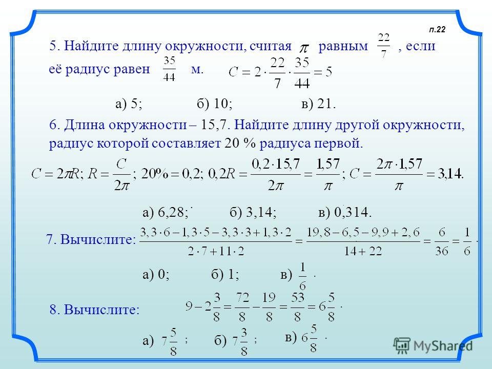 п.22 5. Найдите длину окружности, считая равным, если м. а) 5; 6. Длина окружности – 15,7. Найдите длину другой окружности, радиус которой составляет 20 % радиуса первой. а) 6,28; б) 3,14; в) 0,314. 7. Вычислите:. а) 0; б) 1; в). 8. Вычислите: а)б) в