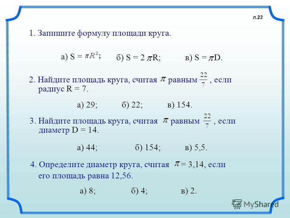 п.23 1. Запишите формулу площади круга. а) S = б) S = 2R; в) S =D.D. 2. Найдите площадь круга, считая равным, если а) 29; б) 22; в) 154. 3. Найдите площадь круга, считая равным диаметр D = 14. а) 44; б) 154; в) 5,5. 4. Определите диаметр круга, счита