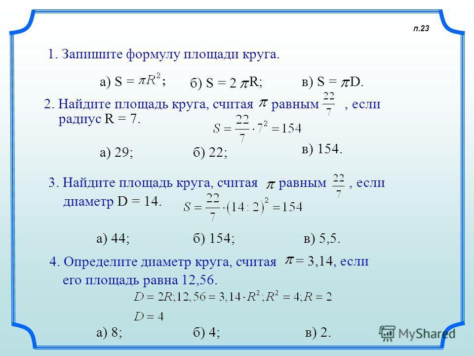 п.23 1. Запишите формулу площади круга. а) S =в) S =D.D. а) 29; а) 44; а) 8;, если2. Найдите площадь круга, считая равным радиус R = 7. 3. Найдите площадь круга, считая равным диаметр D = 14., если 4. Определите диаметр круга, считая = 3,14, если его