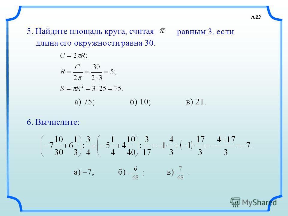 п.23 а) 75; б) 10; в) 21. 6. Вычислите: а) –7; б)в) 5. Найдите площадь круга, считая длина его окружности равна 30. равным 3, если. ;.