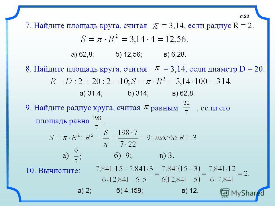 п.23 8. Найдите площадь круга, считая = 3,14, если диаметр D = 20. а) 31,4; б) 314; в) 62,8. 9. Найдите радиус круга, считая равным, если его а) б) 9; в) 3. 10. Вычислите: а) 2; б) 4,159; в) 12. площадь равна 7. Найдите площадь круга, считая = 3,14,