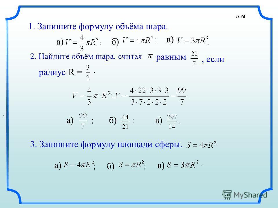 п.24 1. Запишите формулу объёма шара. а)б) в). 2. Найдите объём шара, считая равным, если ; а)б)в) 3. Запишите формулу площади сферы. а) б) в) радиус R =. ;... ; ; ;;