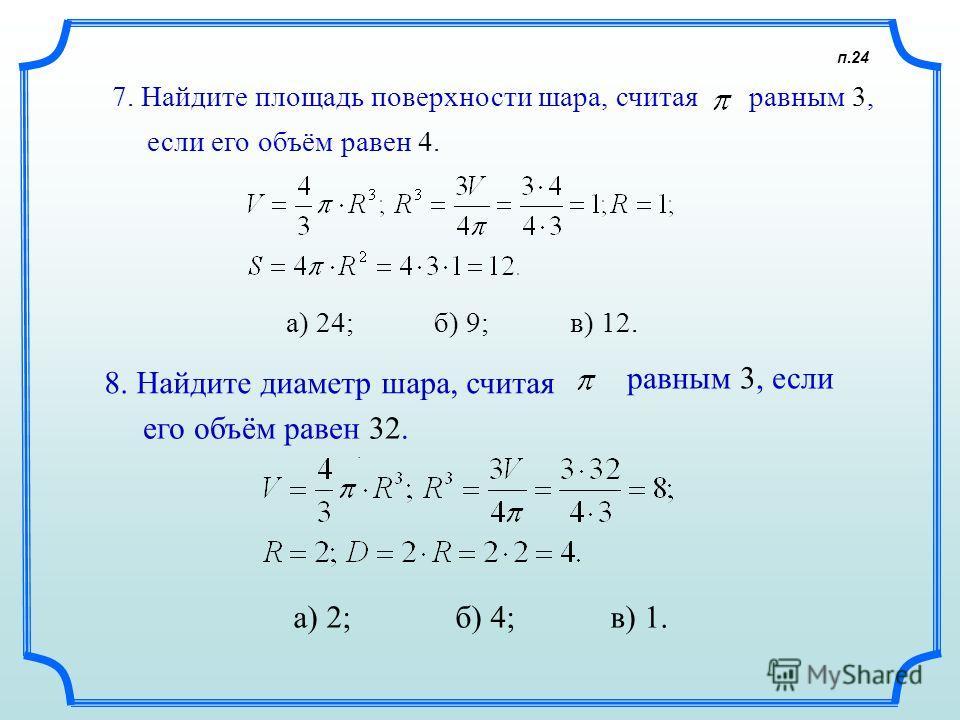п.24. 7. Найдите площадь поверхности шара, считая равным 3, а) 24; б) 9; в) 12. если его объём равен 4. 8. Найдите диаметр шара, считая равным 3, если его объём равен 32. а) 2; б) 4; в) 1.