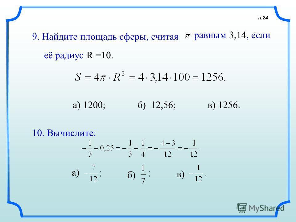 п.24 9. Найдите площадь сферы, считая равным 3,14, если а) 1200; б) 12,56; в) 1256. 10. Вычислите: а) б) в) её радиус R =10. ;;.
