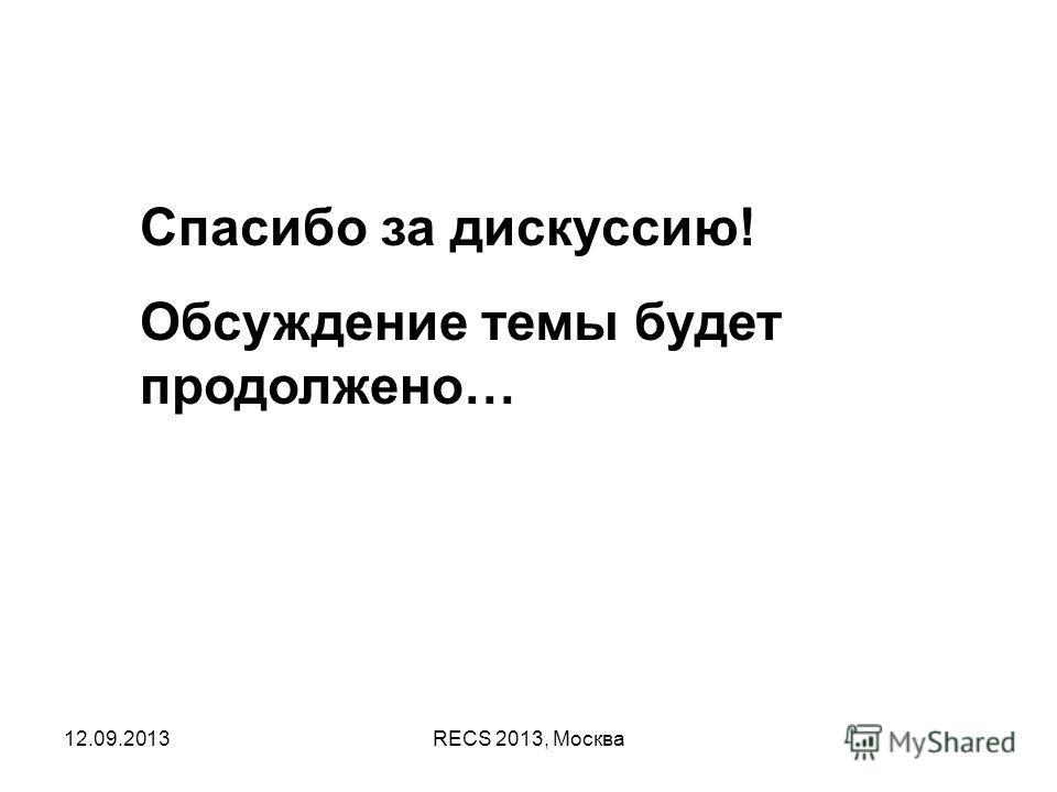 12.09.2013RECS 2013, Москва Спасибо за дискуссию! Обсуждение темы будет продолжено…