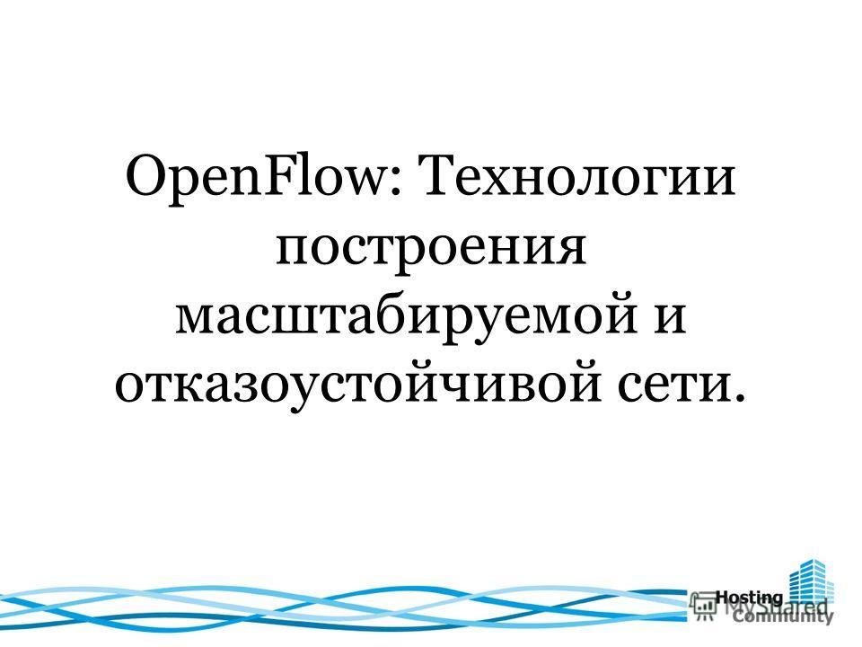 OpenFlow: Технологии построения масштабируемой и отказоустойчивой сети.