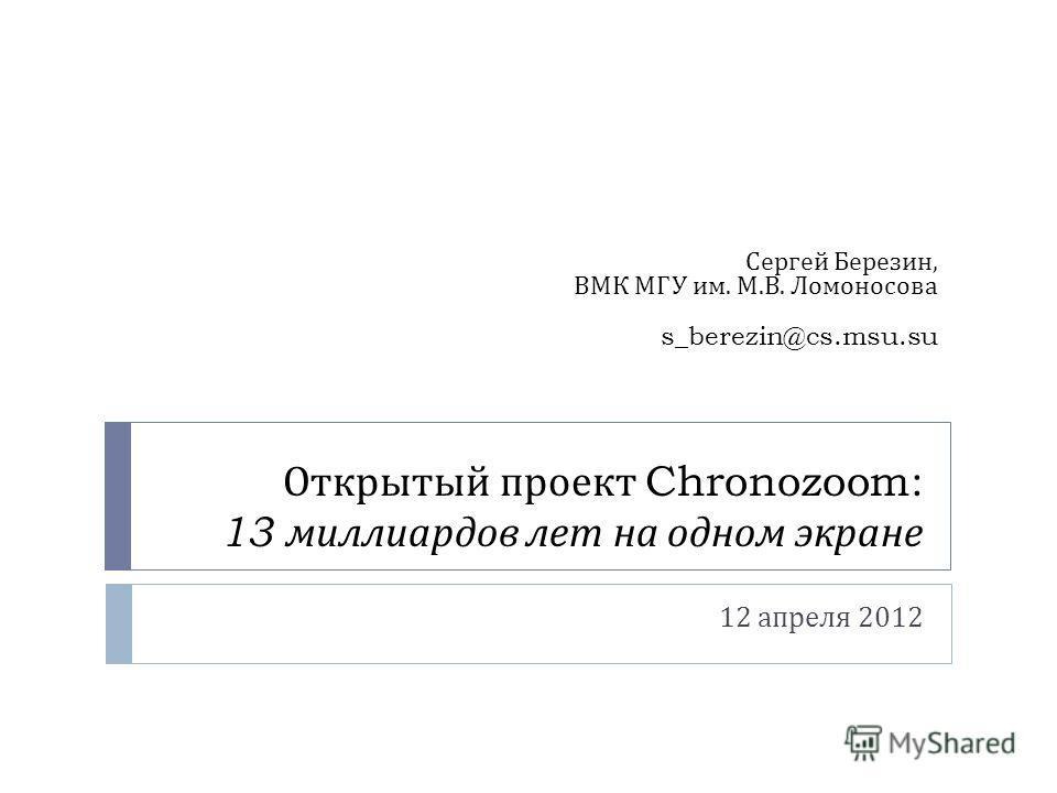 Открытый проект Chronozoom: 13 миллиардов лет на одном экране 12 апреля 2012 Сергей Березин, ВМК МГУ им. М. В. Ломоносова s_berezin@cs.msu.su
