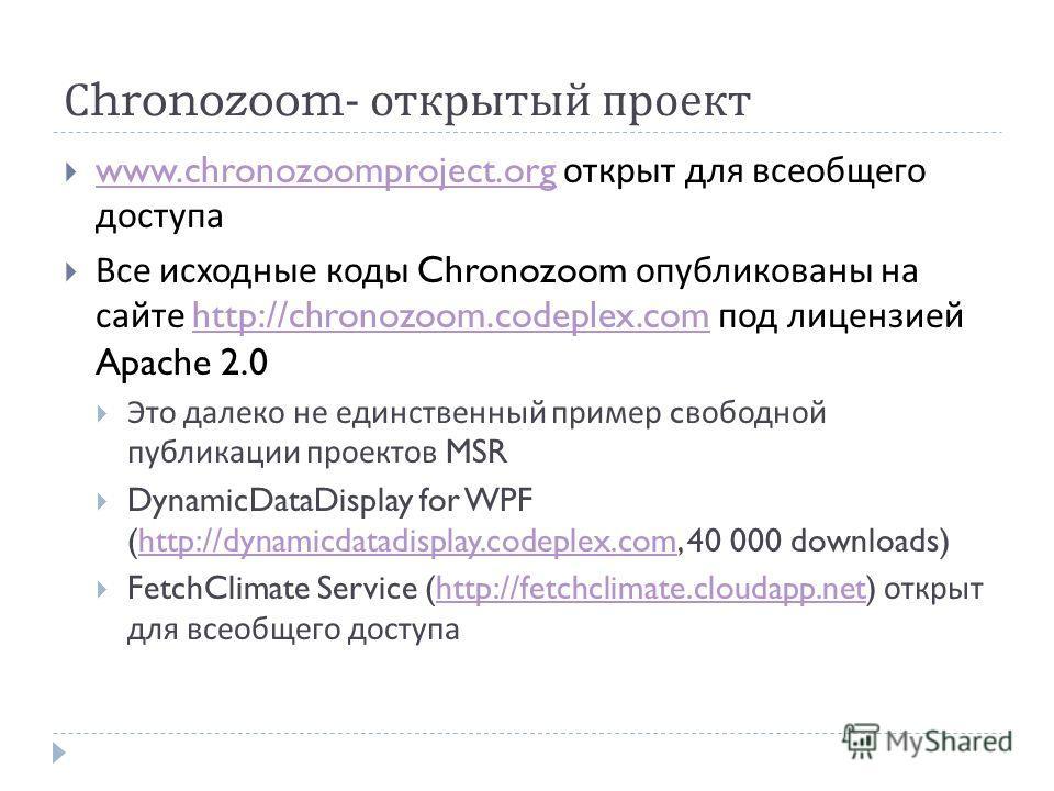 С hronozoom- открытый проект www.chronozoomproject.org открыт для всеобщего доступа www.chronozoomproject.org Все исходные коды Chronozoom опубликованы на сайте http://chronozoom.codeplex.com под лицензией Apache 2.0http://chronozoom.codeplex.com Это