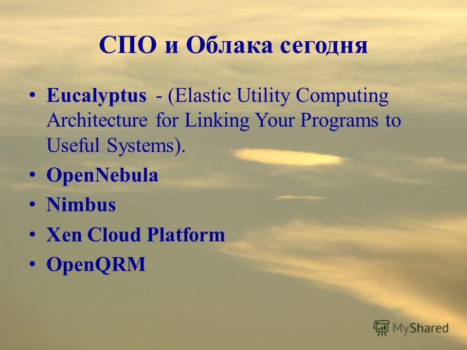 СПО и Облака сегодня Eucalyptus - (Elastic Utility Computing Architecture for Linking Your Programs to Useful Systems). OpenNebula Nimbus Xen Cloud Platform OpenQRM