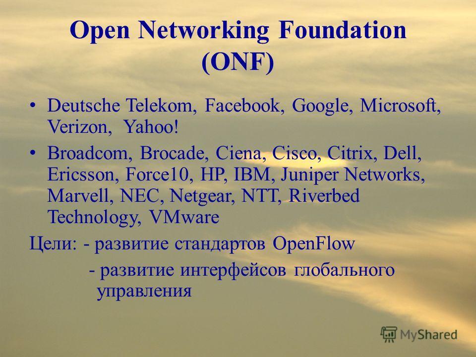 Open Networking Foundation (ONF) Deutsche Telekom, Facebook, Google, Microsoft, Verizon, Yahoo! Broadcom, Brocade, Ciena, Cisco, Citrix, Dell, Ericsson, Force10, HP, IBM, Juniper Networks, Marvell, NEC, Netgear, NTT, Riverbed Technology, VMware Цели: