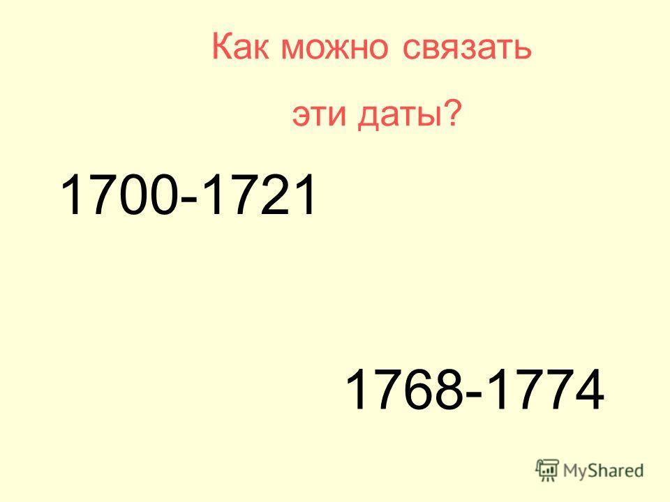 1700-1721 Как можно связать эти даты? 1768-1774
