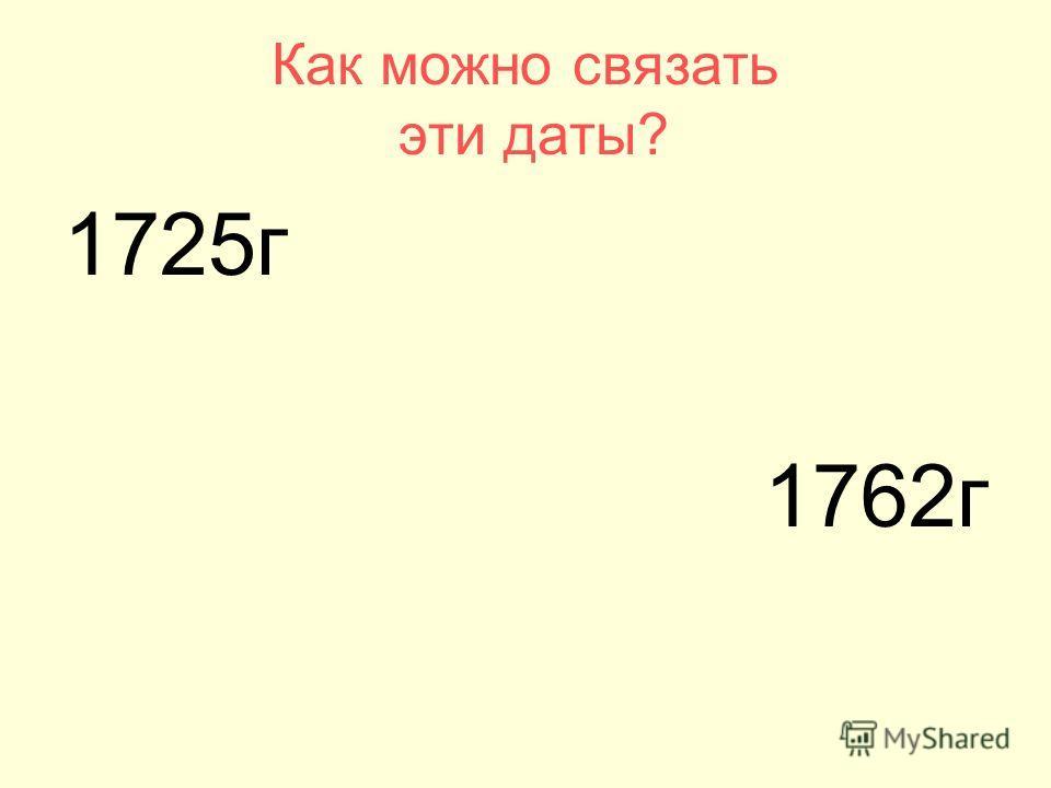 1725г 1762г Как можно связать эти даты?