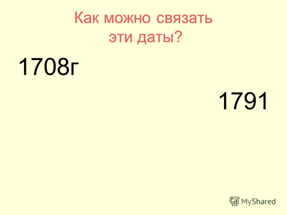 1708г 1791 Как можно связать эти даты?