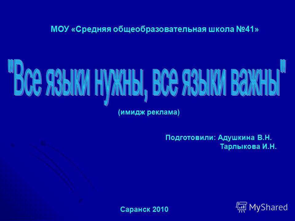 МОУ «Средняя общеобразовательная школа 41» (имидж реклама) Подготовили: Адушкина В.Н. Тарлыкова И.Н. Саранск 2010