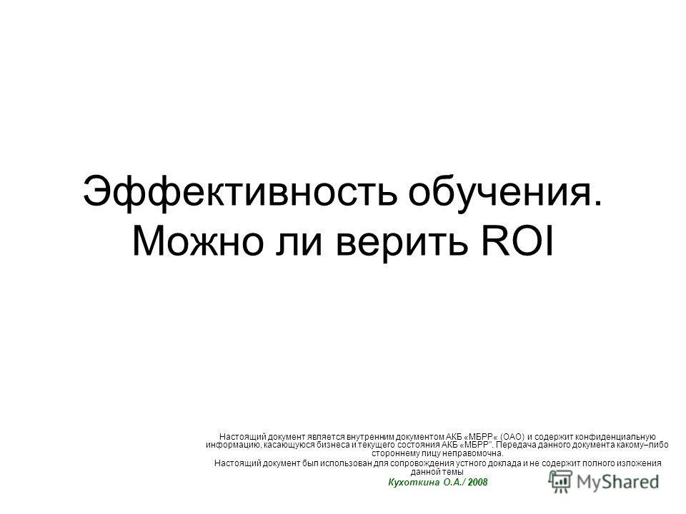 Эффективность обучения. Можно ли верить ROI Настоящий документ является внутренним документом АКБ «МБРР« (ОАО) и содержит конфиденциальную информацию, касающуюся бизнеса и текущего состояния АКБ «МБРР