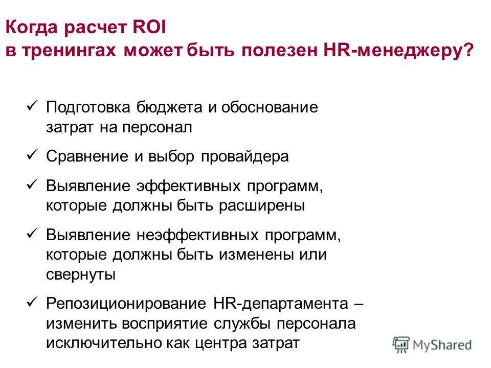 Когда расчет ROI в тренингах может быть полезен HR-менеджеру? Подготовка бюджета и обоснование затрат на персонал Сравнение и выбор провайдера Выявление эффективных программ, которые должны быть расширены Выявление неэффективных программ, которые дол