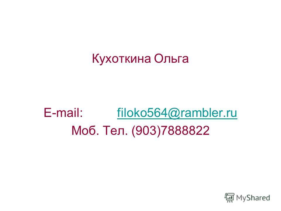 Кухоткина Ольга E-mail: filoko564@rambler.rufiloko564@rambler.ru Моб. Тел. (903)7888822