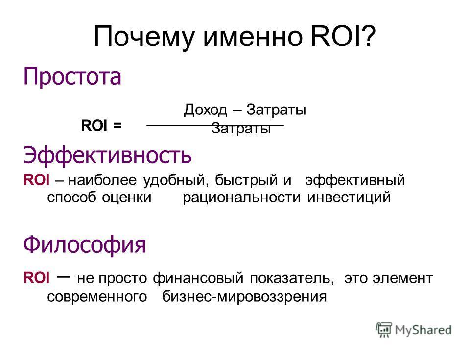 Почему именно ROI? Простота Доход – Затраты Затраты Эффективность ROI – наиболее удобный, быстрый и эффективный способ оценки рациональности инвестиций Философия ROI – не просто финансовый показатель, это элемент современного бизнес-мировоззрения ROI