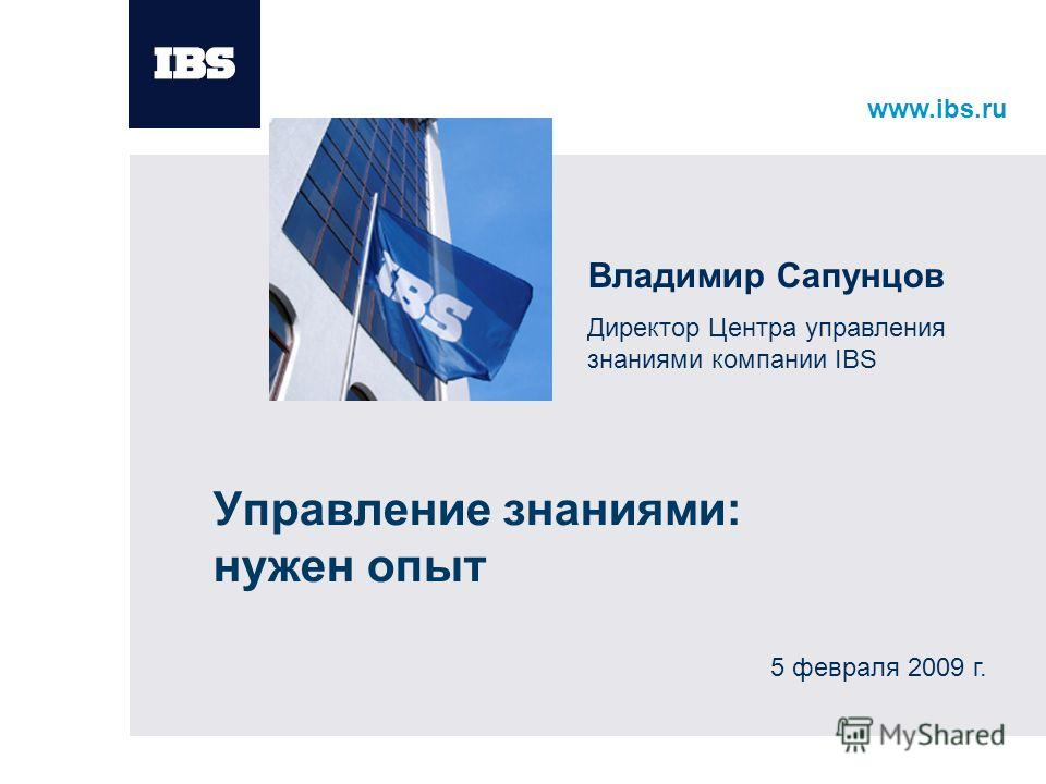 www.ibs.ru Управление знаниями: нужен опыт Владимир Сапунцов Директор Центра управления знаниями компании IBS 5 февраля 2009 г.