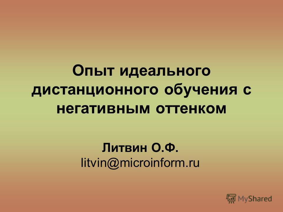 Опыт идеального дистанционного обучения с негативным оттенком Литвин О.Ф. litvin@microinform.ru