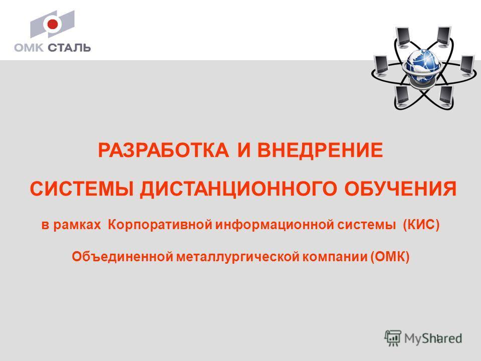 1 РАЗРАБОТКА И ВНЕДРЕНИЕ СИСТЕМЫ ДИСТАНЦИОННОГО ОБУЧЕНИЯ в рамках Корпоративной информационной системы (КИС) Объединенной металлургической компании (ОМК)