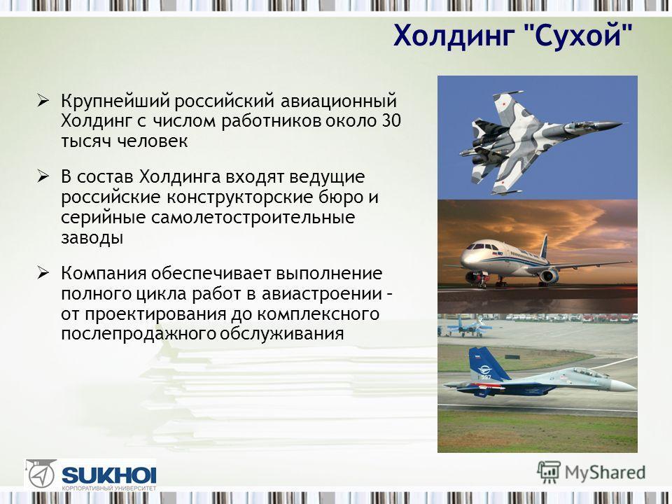 Крупнейший российский авиационный Холдинг с числом работников около 30 тысяч человек В состав Холдинга входят ведущие российские конструкторские бюро и серийные самолетостроительные заводы Компания обеспечивает выполнение полного цикла работ в авиаст