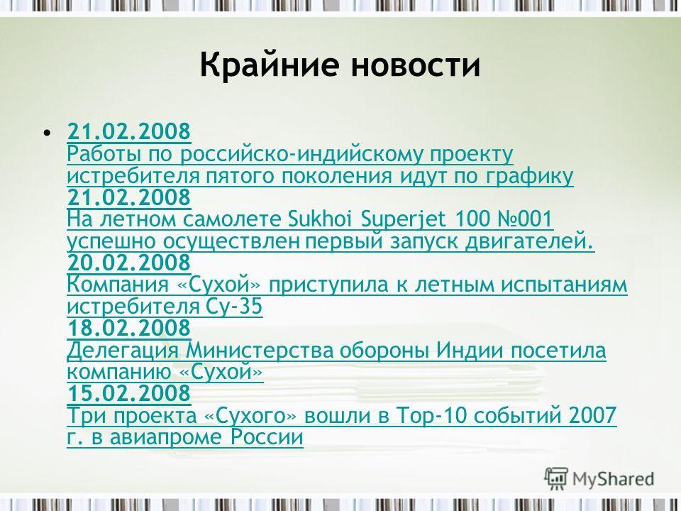 Крайние новости 21.02.2008 Работы по российско-индийскому проекту истребителя пятого поколения идут по графику 21.02.2008 На летном самолете Sukhoi Superjet 100 001 успешно осуществлен первый запуск двигателей. 20.02.2008 Компания «Сухой» приступила