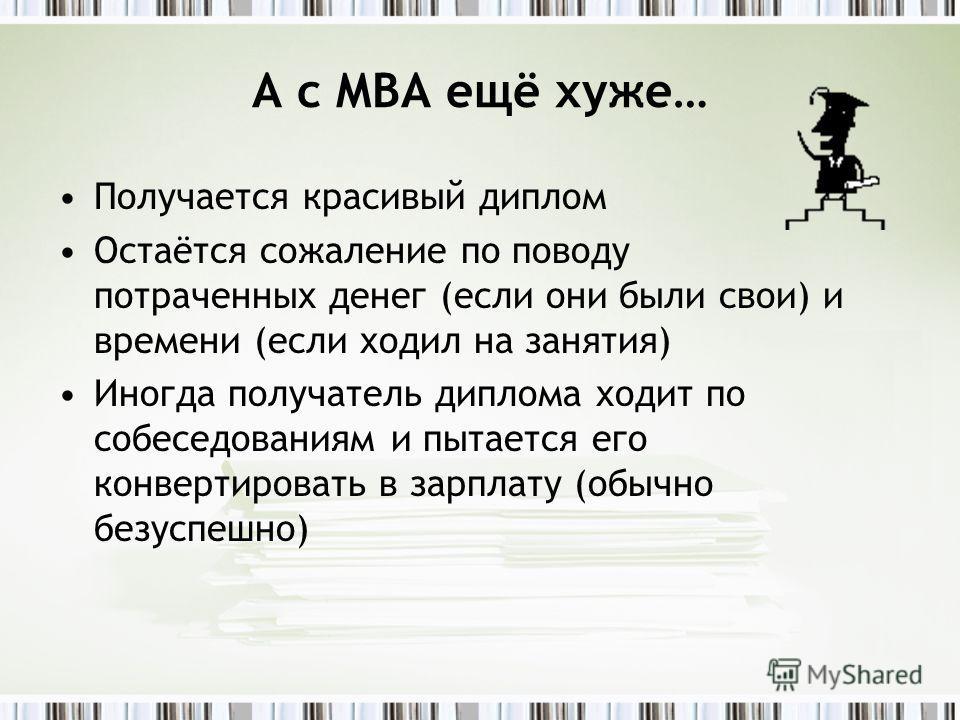 А с MBA ещё хуже… Получается красивый диплом Остаётся сожаление по поводу потраченных денег (если они были свои) и времени (если ходил на занятия) Иногда получатель диплома ходит по собеседованиям и пытается его конвертировать в зарплату (обычно безу