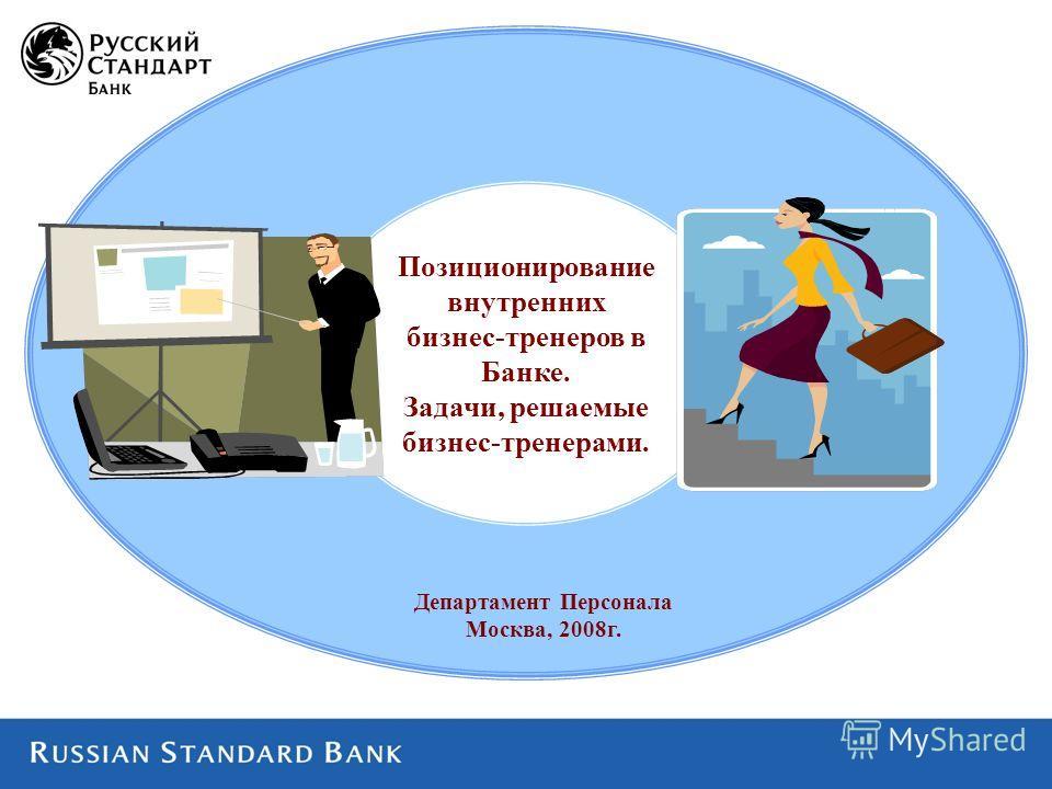 Департамент Персонала Москва, 2008г. Позиционирование внутренних бизнес-тренеров в Банке. Задачи, решаемые бизнес-тренерами.