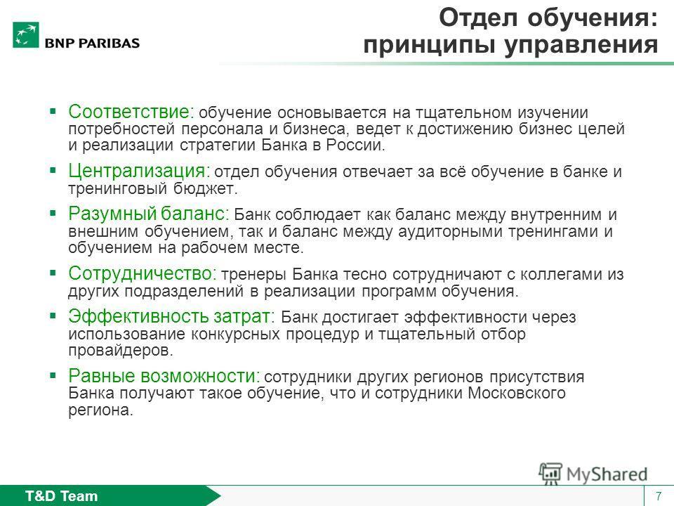 T&D Team 7 Отдел обучения: принципы управления Соответствие: обучение основывается на тщательном изучении потребностей персонала и бизнеса, ведет к достижению бизнес целей и реализации стратегии Банка в России. Централизация: отдел обучения отвечает
