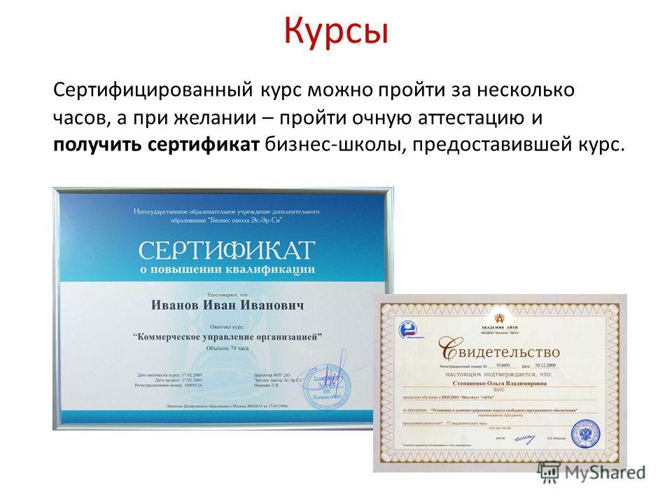 Курсы Сертифицированный курс можно пройти за несколько часов, а при желании – пройти очную аттестацию и получить сертификат бизнес-школы, предоставившей курс.