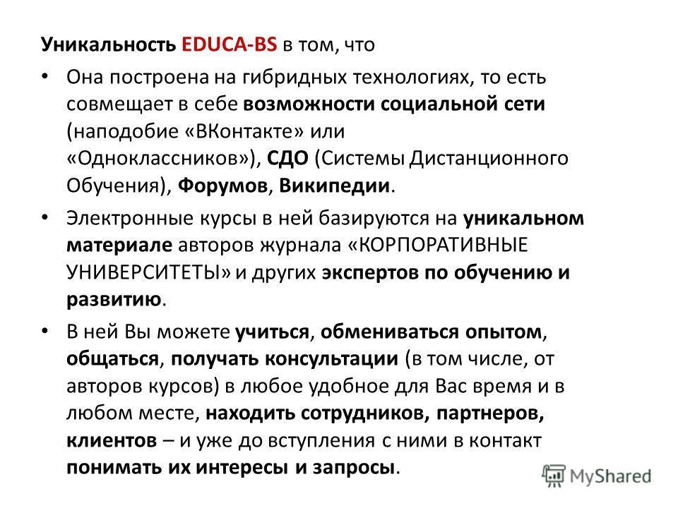 Уникальность EDUCA-BS в том, что Она построена на гибридных технологиях, то есть совмещает в себе возможности социальной сети (наподобие «ВКонтакте» или «Одноклассников»), СДО (Системы Дистанционного Обучения), Форумов, Википедии. Электронные курсы в