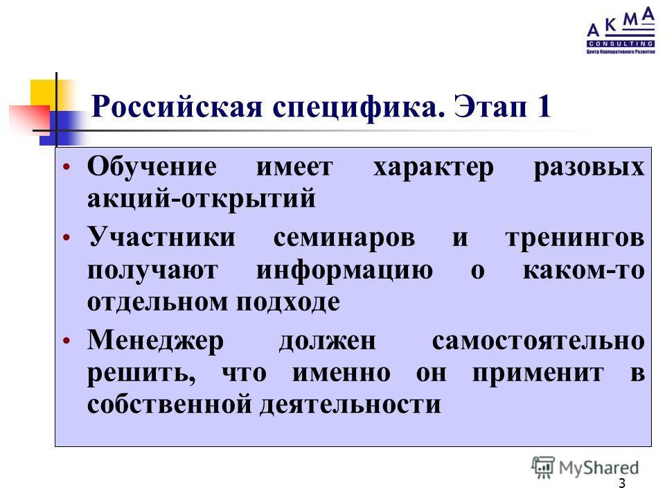 3 Российская специфика. Этап 1 Обучение имеет характер разовых акций-открытий Участники семинаров и тренингов получают информацию о каком-то отдельном подходе Менеджер должен самостоятельно решить, что именно он применит в собственной деятельности