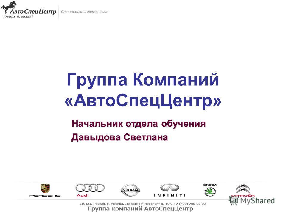 1 Группа Компаний «АвтоСпецЦентр» Начальник отдела обучения Давыдова Светлана