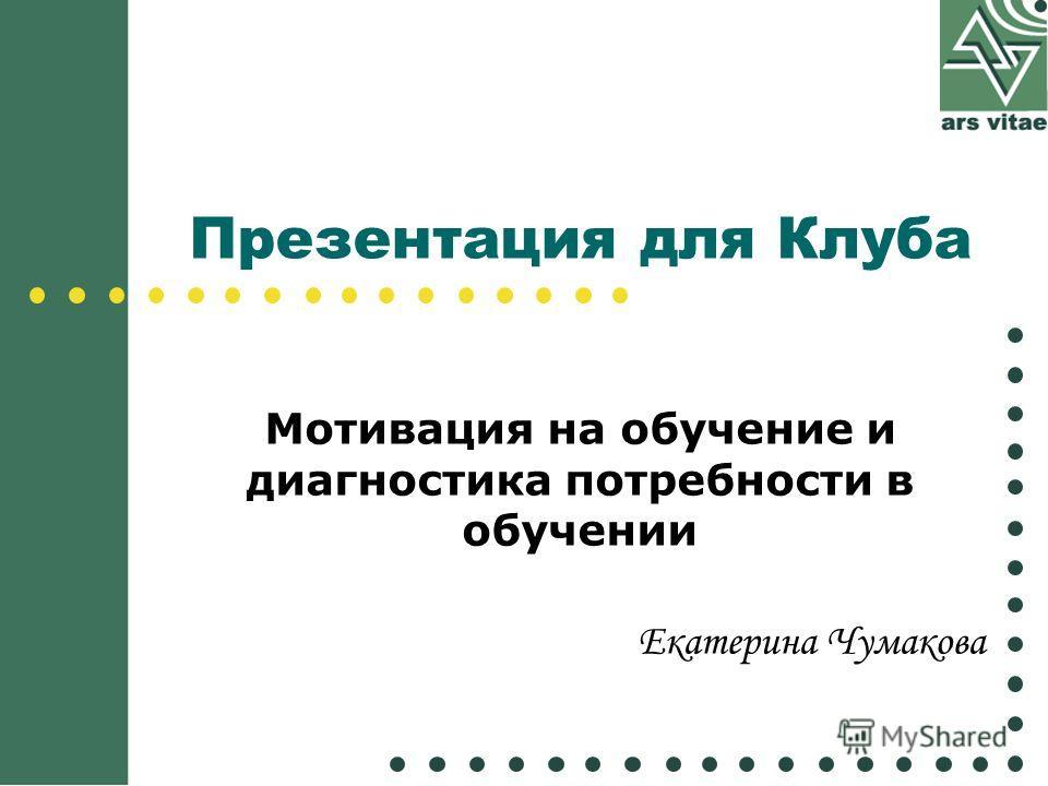 Презентация для Клуба Мотивация на обучение и диагностика потребности в обучении Екатерина Чумакова