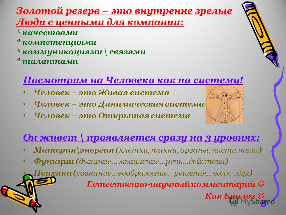 Золотой резерв – это внутренне зрелые Люди с ценными для компании: * качествами * компетенциями * коммуникациями \ связями * талантами Посмотрим на Человека как на систему! Человек – это Живая система Человек – это Динамическая система Человек – это