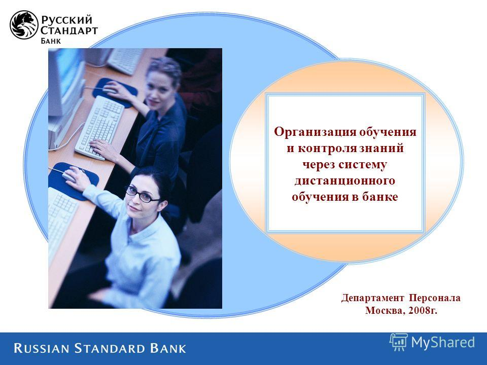 Департамент Персонала Москва, 2008г. Организация обучения и контроля знаний через систему дистанционного обучения в банке
