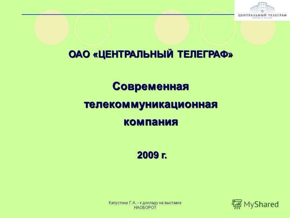 Капустина Г.А. - к докладу на выставке НАОБОРОТ ОАО «ЦЕНТРАЛЬНЫЙ ТЕЛЕГРАФ» Современнаятелекоммуникационнаякомпания 2009 г. 2009 г.