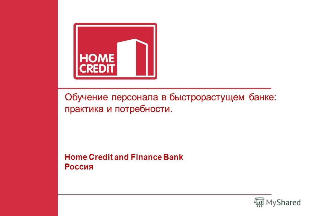 1 Обучение персонала в быстрорастущем банке: практика и потребности. Home Credit and Finance Bank Россия
