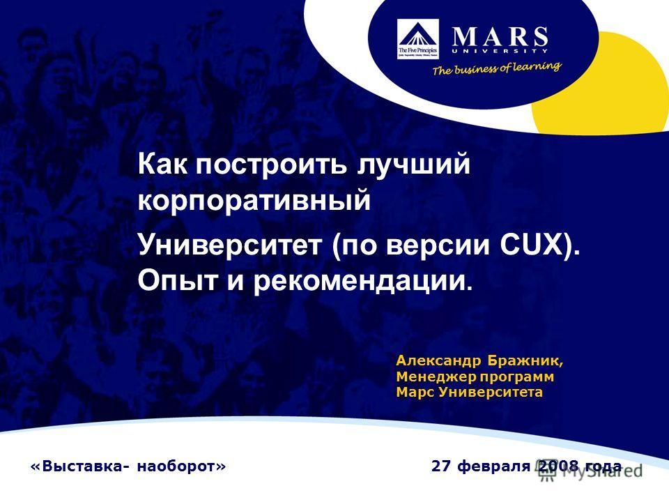 Как построить лучший корпоративный Университет (по версии CUX). Опыт и рекомендации. Александр Бражник, Менеджер программ Марс Университета «Выставка- наоборот»27 февраля 2008 года