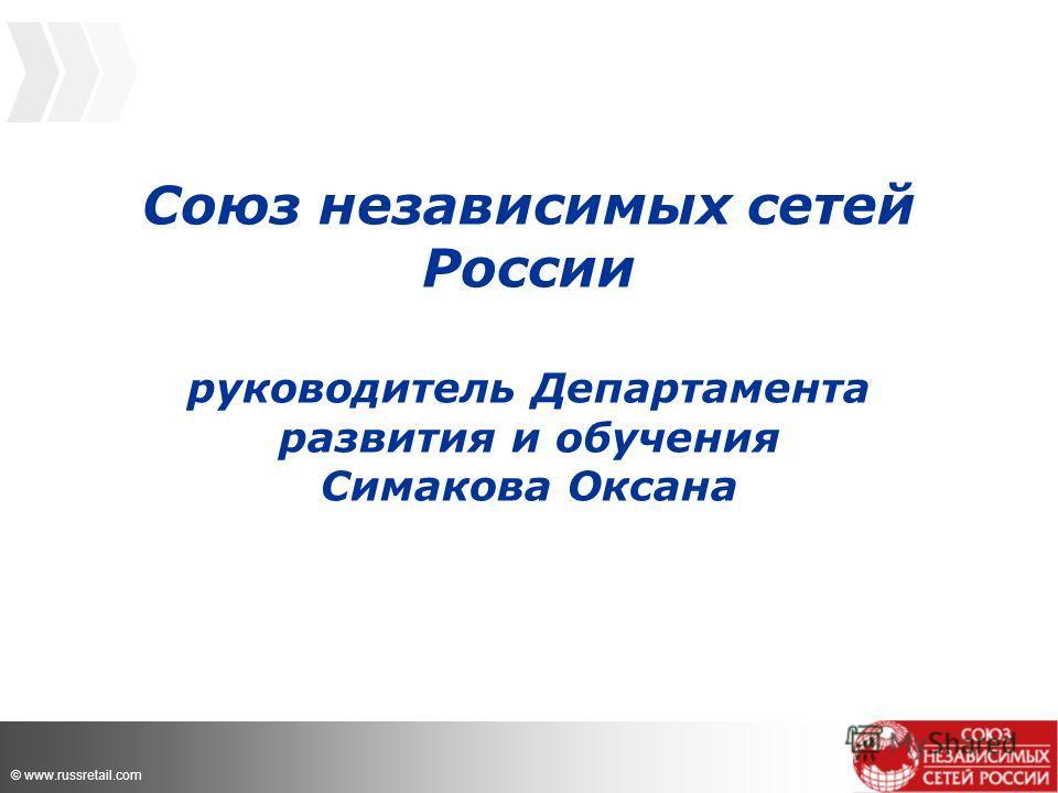 © www.russretail.com Союз независимых сетей России руководитель Департамента развития и обучения Симакова Оксана