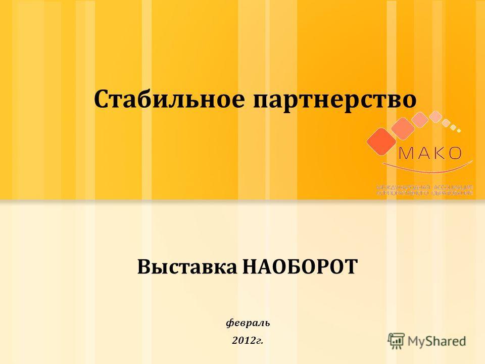 Выставка НАОБОРОТ февраль 2012г. Стабильное партнерство