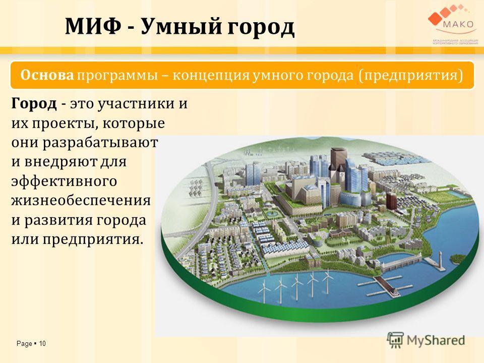 Page 10 МИФ - Умный город Город - это участники и их проекты, которые они разрабатывают и внедряют для эффективного жизнеобеспечения и развития города или предприятия. Основа программы – концепция умного города (предприятия)